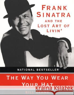 The Way You Wear Your Hat: Frank Sinatra and the Lost Art of Livin' Bill Zehme Phil Stern 9780060931759