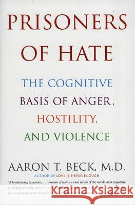 Prisoners of Hate: The Cognitive Basis of Anger, Hostility, and Violence Aaron T. Beck 9780060932008