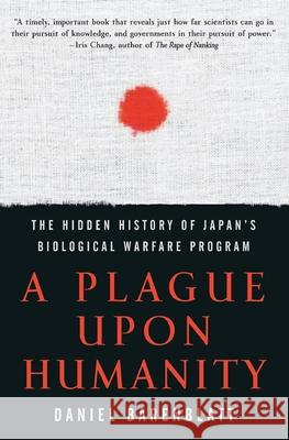 A Plague Upon Humanity : The Hidden History Of Japan's Biological WarfareProgram Daniel Barenblatt 9780060933876