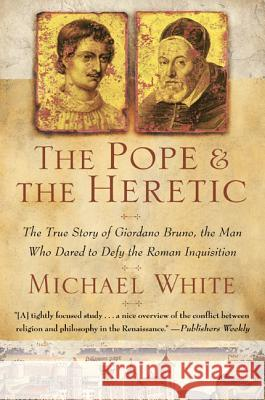 The Pope and the Heretic: The True Story of Giordano Bruno, the Man Who Dared to Defy the Roman Inquisition Michael White 9780060933883