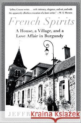 French Spirits: A House, a Village, and a Love Affair in Burgundy Jeffrey Greene 9780060934101