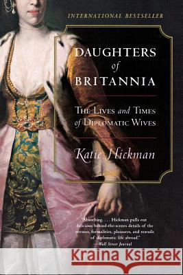 Daughters of Britannia: The Lives and Times of Diplomatic Wives Katie Hickman 9780060934231
