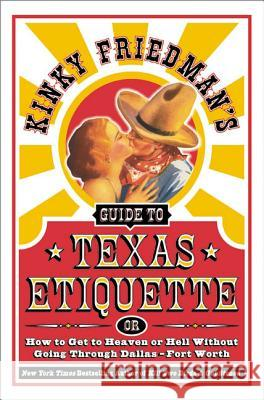 Kinky Friedman's Guide to Texas Etiquette: Or How to Get to Heaven or Hell Without Going Through Dallas-Fort Worth Kinky Friedman 9780060935351