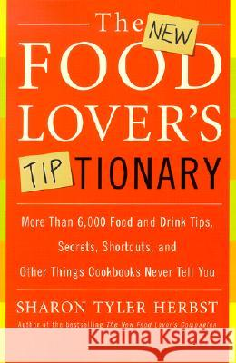 The New Food Lover's Tiptionary: More Than 6,000 Food and Drink Tips, Secrets, Shortcuts, and Other Things Cookbooks Never Tell You Sharon Tyler Herbst 9780060935702