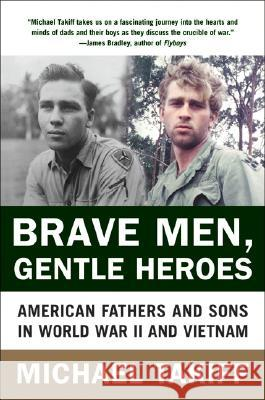 Brave Men, Gentle Heroes: American Fathers and Sons in World War II and Vietnam Michael Takiff 9780060935771