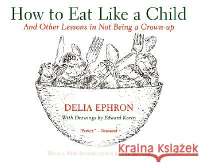 How to Eat Like a Child: And Other Lessons in Not Being a Grown-Up Delia Ephron Edward Koren 9780060936754
