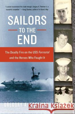 Sailors to the End: The Deadly Fire on the USS Forrestal and the Heroes Who Fought It Gregory A. Freeman 9780060936907