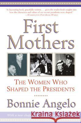 First Mothers: The Women Who Shaped the Presidents Bonnie Angelo 9780060937119