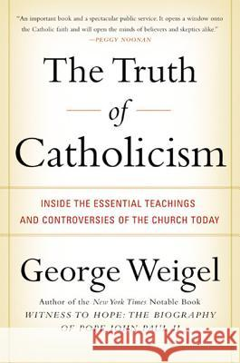 The Truth of Catholicism: Inside the Essential Teachings and Controversies of the Church Today George Weigel 9780060937584