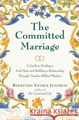 The Committed Marriage: A Guide to Finding a Soul Mate and Building a Relationship Through Timeless Biblical Wisdom Rebbetzin Esther Jungreis 9780060937836