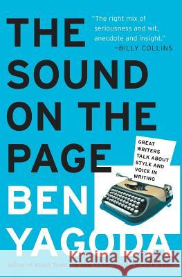The Sound on the Page: Great Writers Talk about Style and Voice in Writing Ben Yagoda 9780060938222