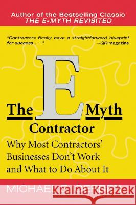 The E-Myth Contractor : Why Most Contractors' Businesses Don't Work and What to Do About It Michael E. Gerber Michael Wood E. Gerbe 9780060938468 HarperBusiness