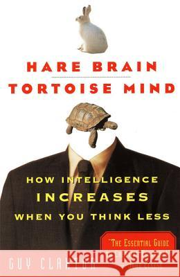 Hare Brain, Tortoise Mind: How Intelligence Increases When You Think Less Guy Claxton Carole Vincer 9780060955410