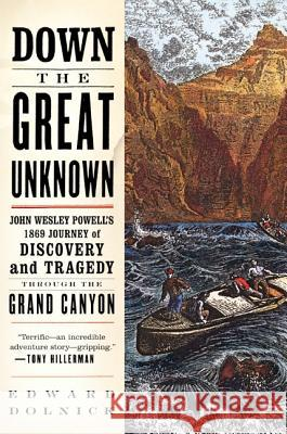 Down the Great Unknown: John Wesley Powell's 1869 Journey of Discovery and Tragedy Through the Grand Canyon Edward Dolnick 9780060955861