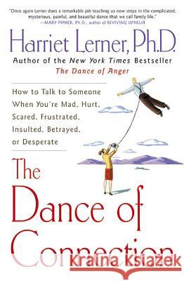 The Dance of Connection: How to Talk to Someone When You're Mad, Hurt, Scared, Frustrated, Insulted, Betrayed, or Desperate Harriet Goldhor Lerner 9780060956165