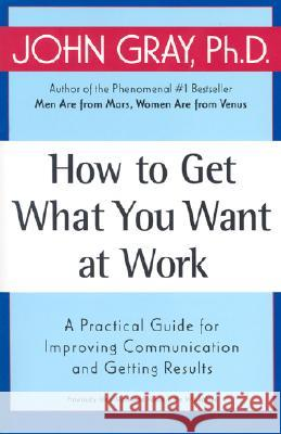 How to Get What You Want at Work: A Practical Guide for Improving Communication and Getting Results John Gray 9780060957636