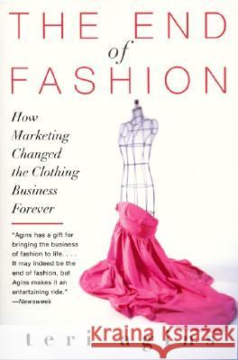 The End of Fashion: How Marketing Changed the Clothing Business Forever Teri Agins 9780060958206