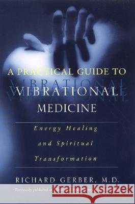 A Practical Guide to Vibrational Medicine: Energy Healing and Spiritual Transformation Richard Gerber 9780060959371
