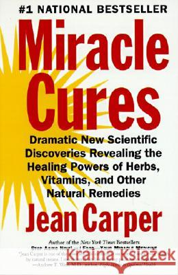 Miracle Cures: Dramatic New Scientific Discoveries Revealing the Healing Powers of Herbs, Vitamins, and Other Natural Remedies Jean Carper 9780060984366