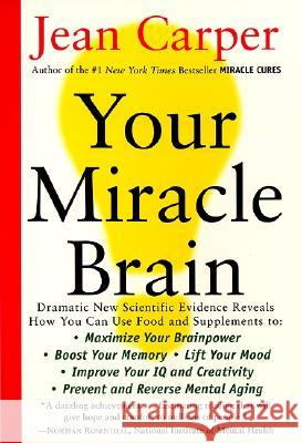 Your Miracle Brain: Maximize Your Brainpower, Boost Your Memory, Lift Your Mood, Improve Your IQ and Creativity, Prevent and Reverse Menta Jean Carper 9780060984403