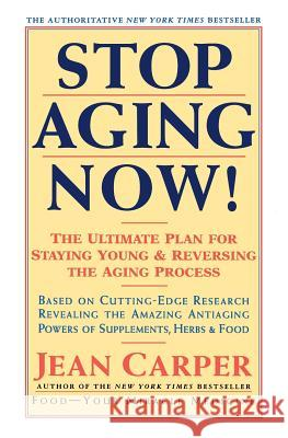 Stop Aging Now!: Ultimate Plan for Staying Young and Reversing the Aging Process, the Jean Carper 9780060985004