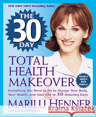 The 30 Day Total Health Makeover: Everything You Need to Do to Change Your Body, Your Health, and Your Life in 30 Amazing Days Marilu Henner Laura Morton 9780061031335