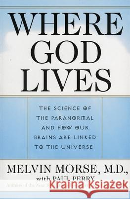 Where God Lives: The Science of the Paranormal and How Our Brains Are Linked to the Universe Melvin Morse Paul Perry Paul Perry 9780061095047