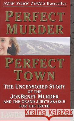 Perfect Murder, Perfect Town: The Uncensored Story of the JonBenet Murder and the Grand Jury's Search for the Truth Lawrence Schiller 9780061096969