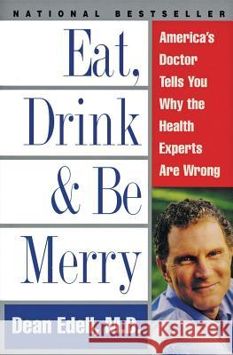 Eat, Drink, & Be Merry: America's Doctor Tells You Why the Health Experts Are Wrong Dean Edell David Schrieberg 9780061096976