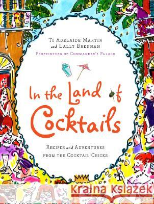 In the Land of Cocktails: Recipes and Adventures from the Cocktail Chicks Adelaide W. Martin Lally Brennan Ti Adelaide Martin 9780061119866