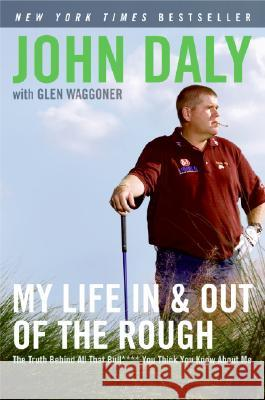My Life in and Out of the Rough: The Truth Behind All That Bull**** You Think You Know about Me John Daly Glen Waggoner 9780061120640