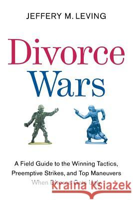 Divorce Wars: A Field Guide to the Winning Tactics, Preemptive Strikes, and Top Maneuvers When Divorce Gets Ugly Jeffery M. Leving 9780061121760