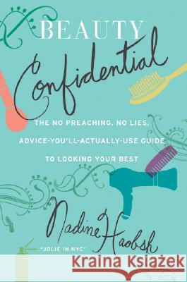 Beauty Confidential: The No Preaching, No Lies, Advice-You'll-Actually-Use Guide to Looking Your Best Nadine Haobsh 9780061128639