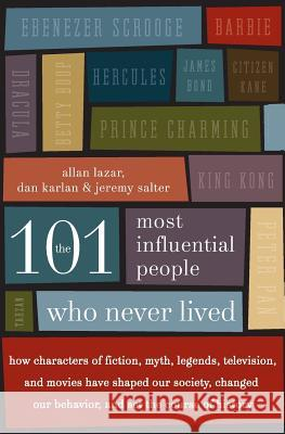 The 101 Most Influential People Who Never Lived: How Characters of Fiction, Myth, Legends, Television, and Movies Have Shaped Our Society, Changed Our Allan Lazar Dan Karlan Jeremy Salter 9780061132216
