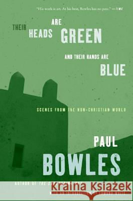Their Heads Are Green and Their Hands Are Blue: Scenes from the Non-Christian World Paul Bowles Edmund White 9780061137372