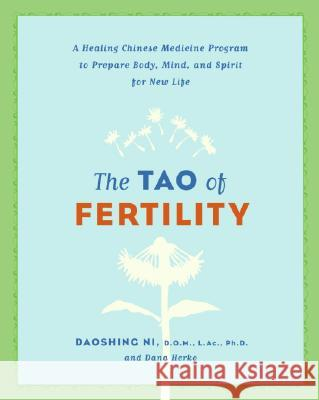 The Tao of Fertility: A Healing Chinese Medicine Program to Prepare Body, Mind, and Spirit for New Life Daoshing Ni Dana Herko 9780061137853