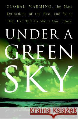Under a Green Sky: Global Warming, the Mass Extinctions of the Past, and What They Can Tell Us about Our Future Peter D. Ward 9780061137921