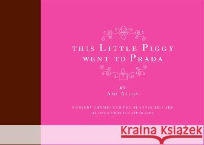 This Little Piggy Went to Prada: Nursery Rhymes for the Blahnik Brigade Amy Allen Eun-Kyung Kang 9780061138850