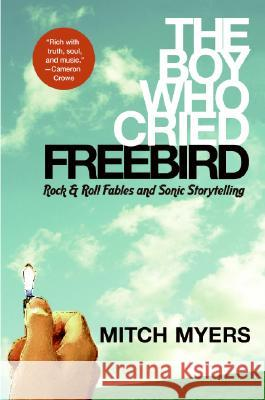 The Boy Who Cried Freebird: Rock & Roll Fables and Sonic Storytelling Mitch Myers 9780061139024