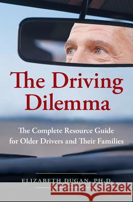 The Driving Dilemma: The Complete Resource Guide for Older Drivers and Their Families Elizabeth Dugan 9780061142185