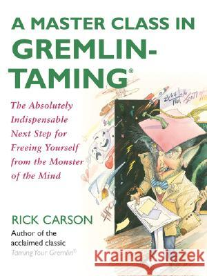 A Master Class in Gremlin-Taming(R) : The Absolutely Indispensable Next Step for Freeing Yourself from the Monster of the Mind Rick Carson Richard David Carson 9780061148408