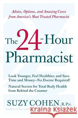 The 24-Hour Pharmacist: Advice, Options, and Amazing Cures from America's Most Trusted Pharmacist Suzy Cohen 9780061173608