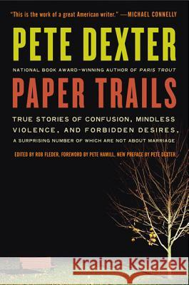 Paper Trails: True Stories of Confusion, Mindless Violence, and Forbidden Desires, a Surprising Number of Which Are Not about Marria Pete Dexter 9780061189364