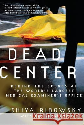 Dead Center: Behind the Scenes at the World's Largest Medical Examiner's Office Shiya Ribowsky Tom Shachtman 9780061189401