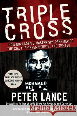 Triple Cross: How Bin Laden's Master Spy Penetrated the CIA, the Green Berets, and the FBI Peter Lance 9780061189418