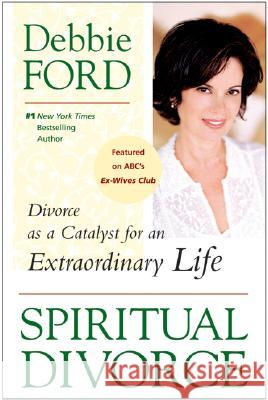 Spiritual Divorce: Divorce as a Catalyst for an Extraordinary Life Debbie Ford 9780061227127