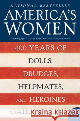 America's Women: 400 Years of Dolls, Drudges, Helpmates, and Heroines Gail Collins 9780061227226