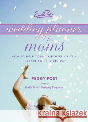 Emily Post's Wedding Planner for Moms: How to Help Your Daughter or Son Prepare for the Big Day Peggy Post 9780061228001