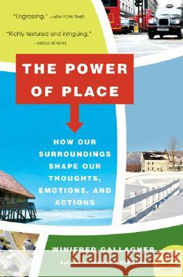 The Power of Place: How Our Surroundings Shape Our Thoughts, Emotions, and Actions Winifred Gallagher 9780061233357