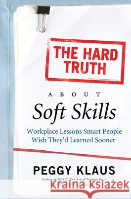 The Hard Truth About Soft Skills : Workplace Lessons Smart People Wish They'd Learned Sooner Peggy Klaus 9780061284144